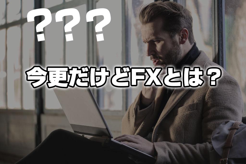 今さらだけどFXとは?FXって何なの?FXの魅力についてお話しします!