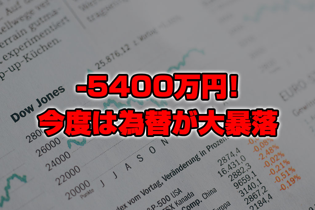 【投資報告】-5400万円!今度は為替の大暴落で死に掛けてます