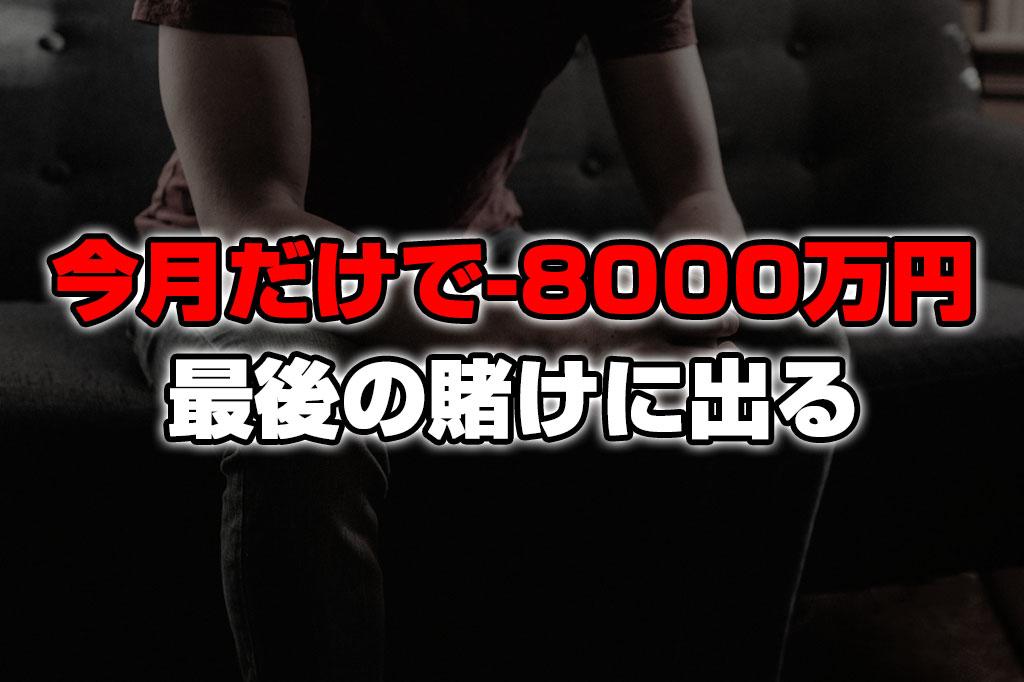 今月だけで-8000万円。最後の賭けに出ます
