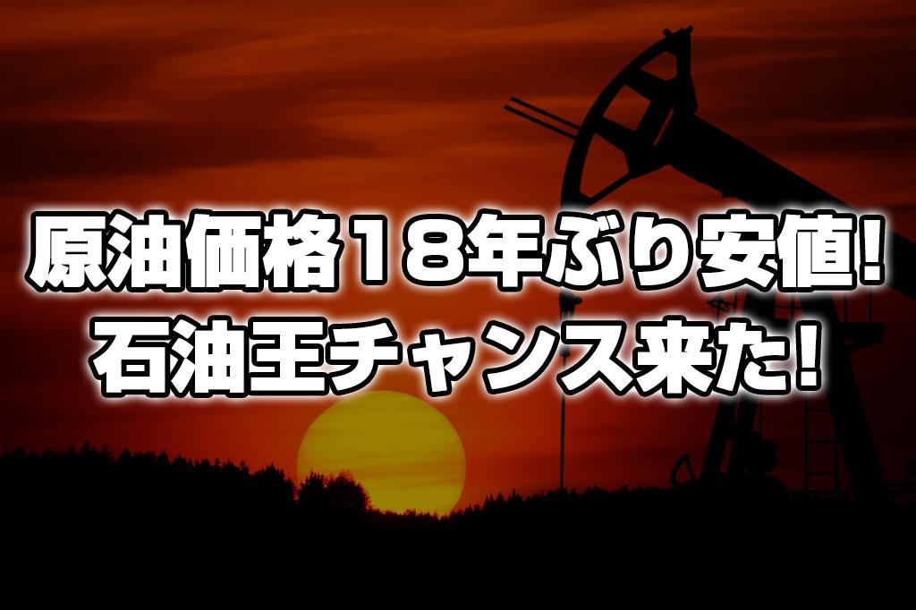 原油価格大暴落で18年ぶりの安値!石油王チャンス!!