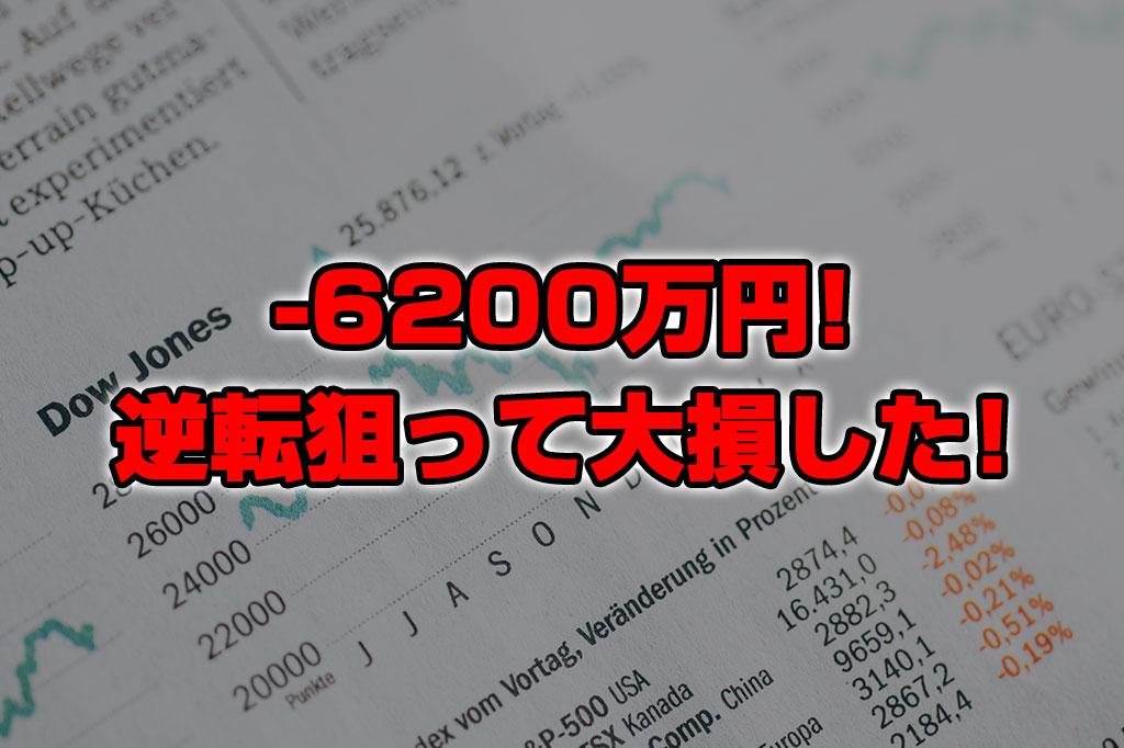 【投資報告】-6200万円!!逆転を狙って大損こいた!!!