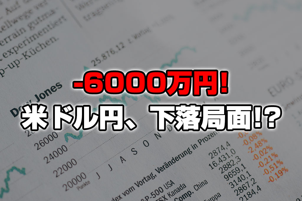 【投資報告】-6000万円!ドル円はついに下落局面!?