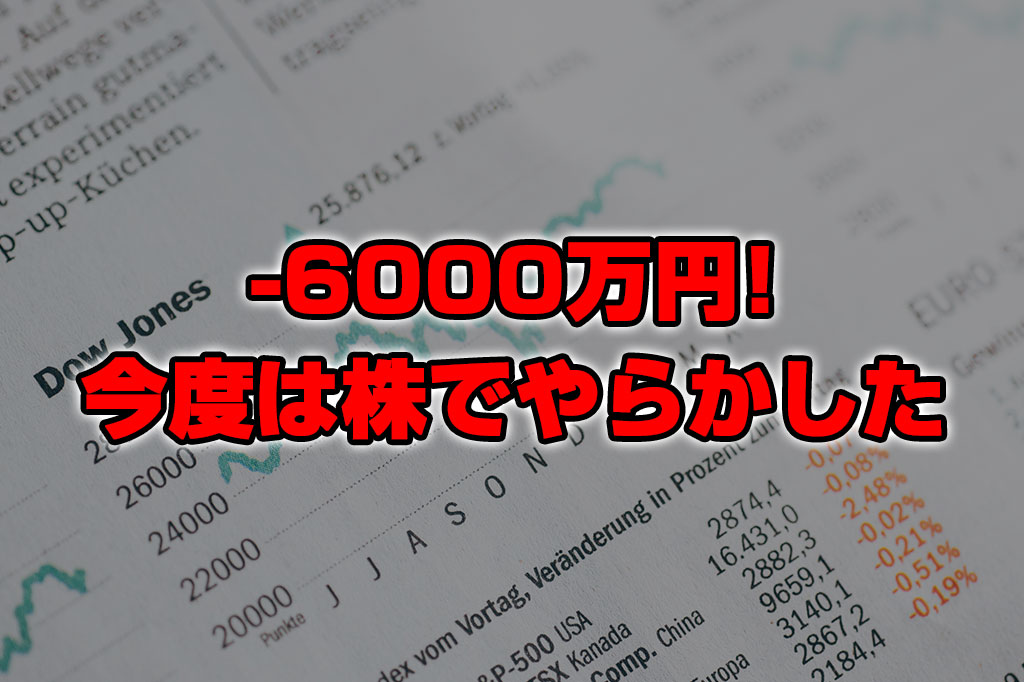 【投資報告】-6000万円!今度は株でやらかしたわ!!!