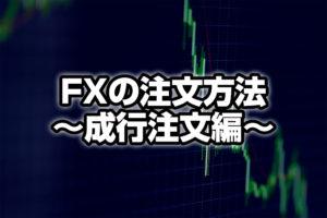 初めての!FXの注文方法 〈成行注文編〉