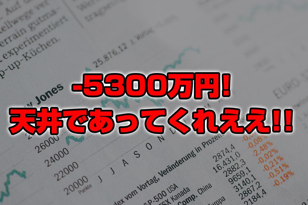 【投資報告】-5300万円!そろそろ天井であってくれえええええ