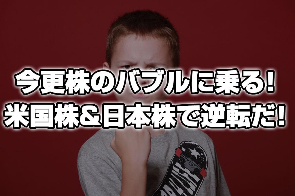 今更だが株のバブルに乗る!米株&日本株で逆転勝負だ!!