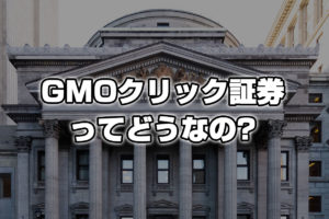 GMOクリック証券ってどうなの?メリット・デメリットまとめ