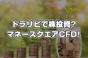 トラリピで株投資?マネースクエアCFDが登場!