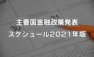 主要な国々の金融政策発表スケジュール【2021年版】