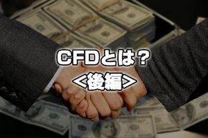 CFDとは?株価指数や商品に低コストに投資して、収益チャンスに変える《後編》
