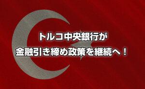 トルコ中央銀行が金融引き締め政策を継続へ!