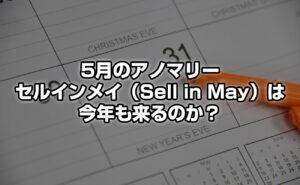 """5月のアノマリー ~ """"セルインメイ(sell in May)""""は今年もくるのか!?"""