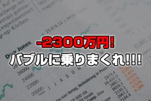 【投資報告】-2300万円!バブル相場だ!!乗りまくれ!!!!!