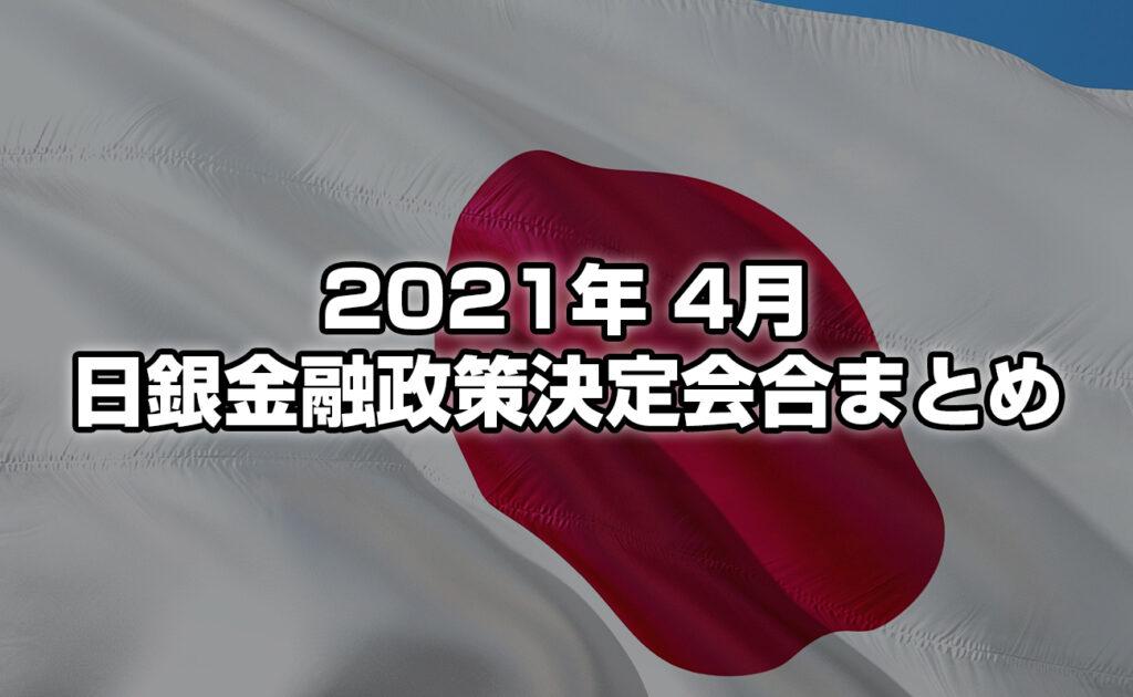 2021年4月の金融政策決定会合の内容は? ~ 金融政策決定会合のまとめ