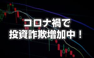 【注意喚起!】コロナ禍で投資詐欺が多発!