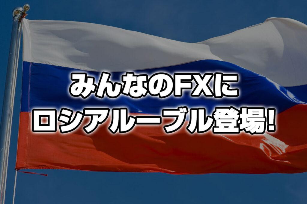 みんなのFXにロシアルーブル円(RUB/JPY)が登場!扱い方と今後の値動きは?