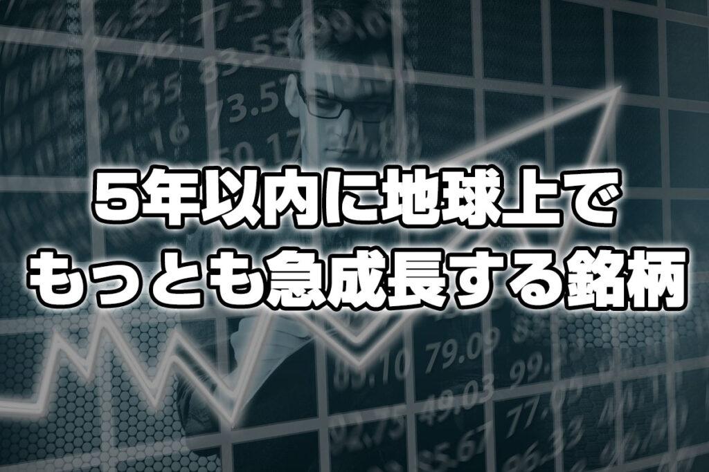 5年以内に地球上で最も急成長を遂げるであろう成長株5選!