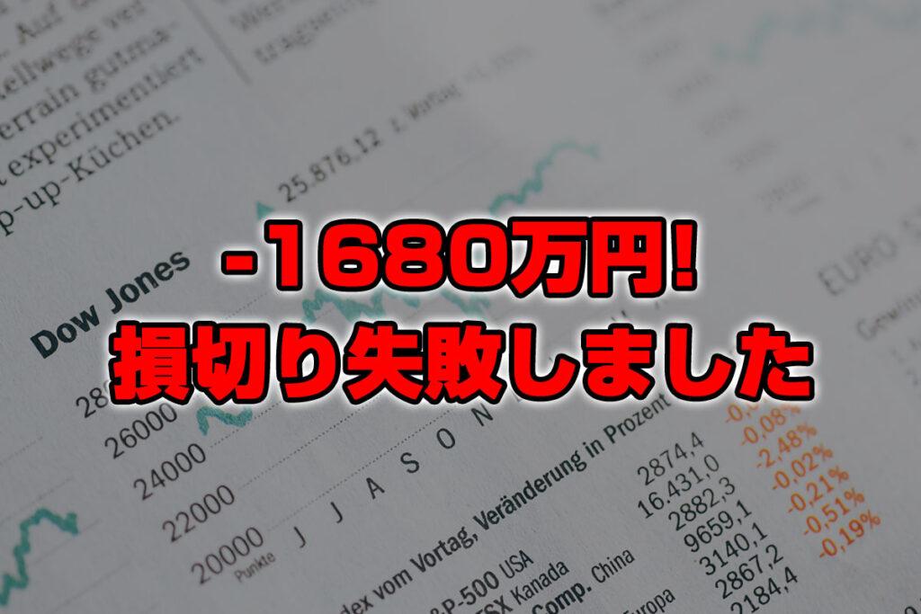 【投資報告】-1680万円!損切に失敗しました、すみませんでした。