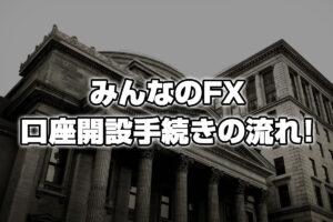 【スマホ版】FXを始めるならワイも使ってる、みんなのFX!口座開設手続きの流れはこちら