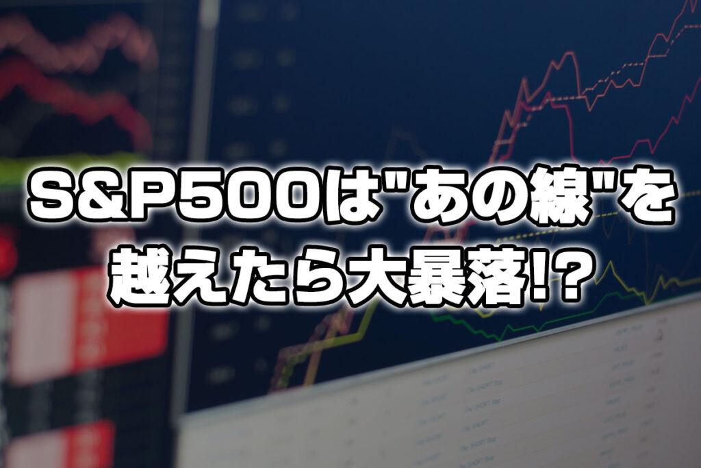 S&P500が「あの線」を下回ったら恐ろしい下落のリスクが!?