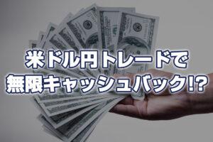 【外為どっとコム】米ドル円トレードで無限キャッシュバック!?