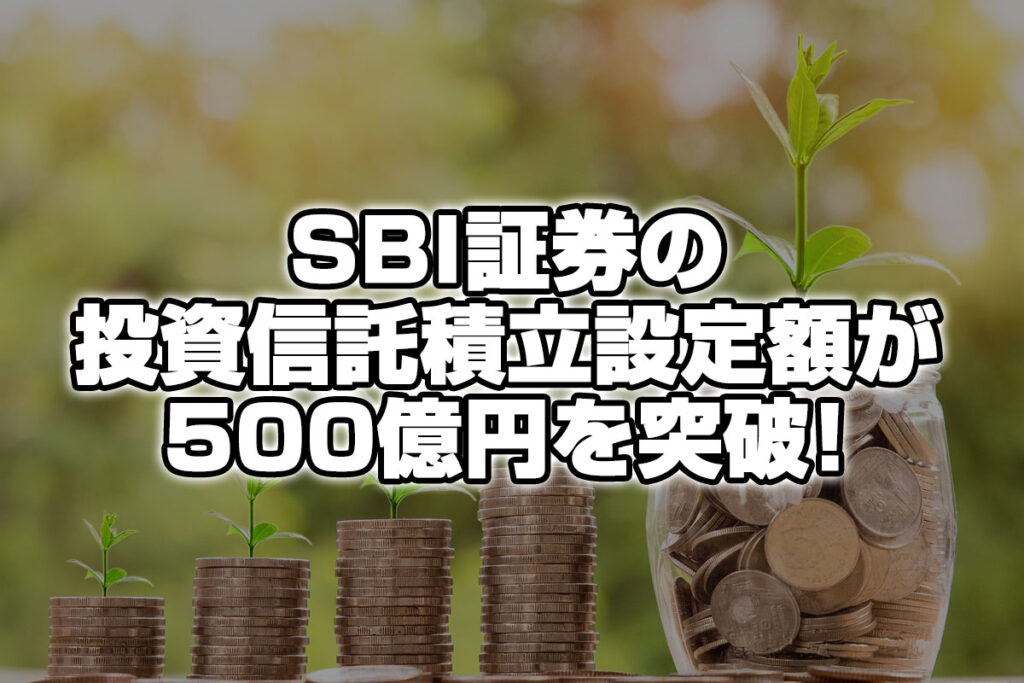SBI証券の投資信託積立設定額が500億円を突破!!